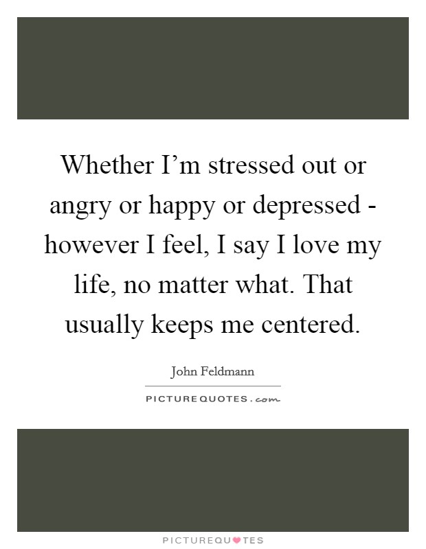 Whether I'm stressed out or angry or happy or depressed - however I feel, I say I love my life, no matter what. That usually keeps me centered Picture Quote #1