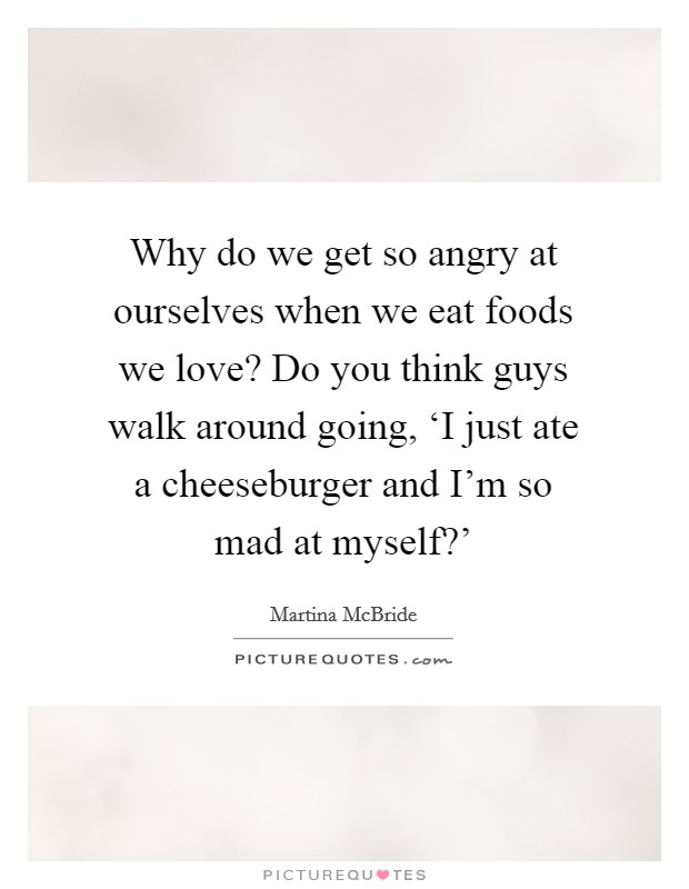 Why do we get so angry at ourselves when we eat foods we love? Do you think guys walk around going, 'I just ate a cheeseburger and I'm so mad at myself?' Picture Quote #1