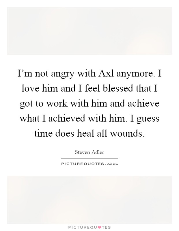 I'm not angry with Axl anymore. I love him and I feel blessed that I got to work with him and achieve what I achieved with him. I guess time does heal all wounds Picture Quote #1