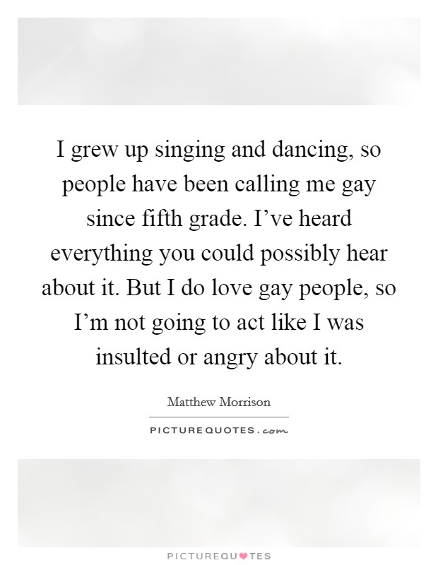 I grew up singing and dancing, so people have been calling me gay since fifth grade. I've heard everything you could possibly hear about it. But I do love gay people, so I'm not going to act like I was insulted or angry about it Picture Quote #1