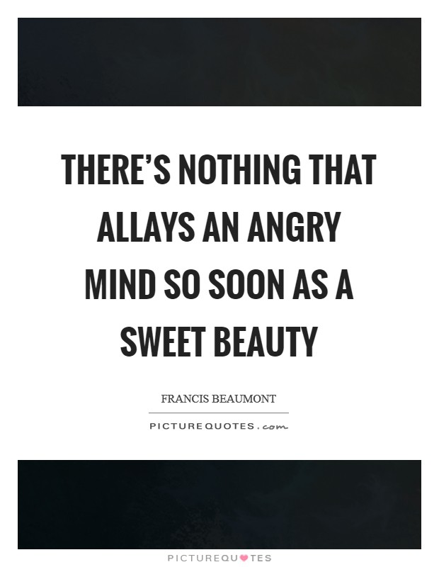 There's nothing that allays an angry mind So soon as a sweet beauty Picture Quote #1