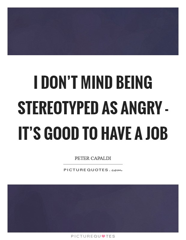 I don't mind being stereotyped as angry - it's good to have a job Picture Quote #1