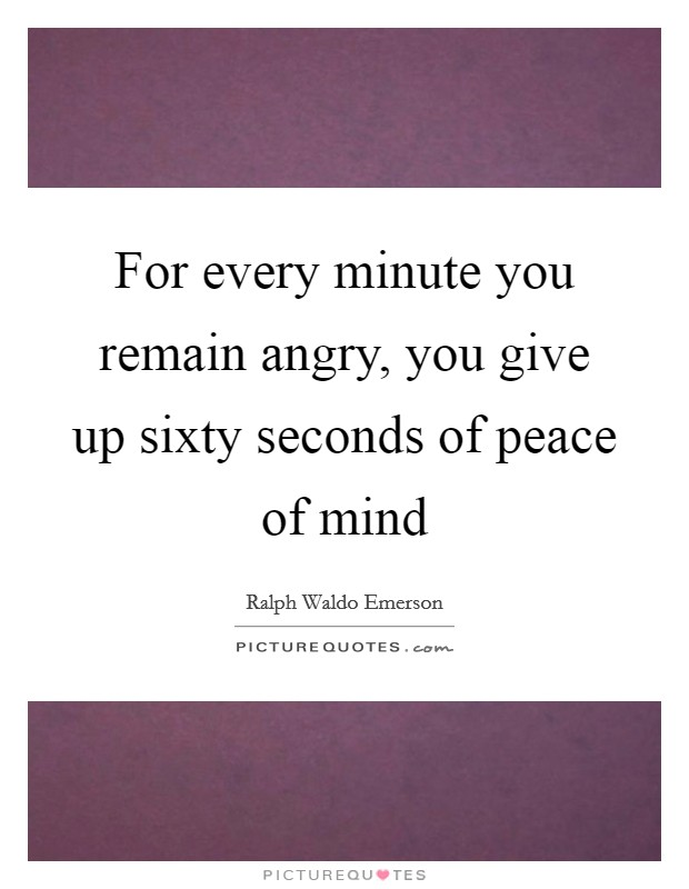 For every minute you remain angry, you give up sixty seconds of peace of mind Picture Quote #1