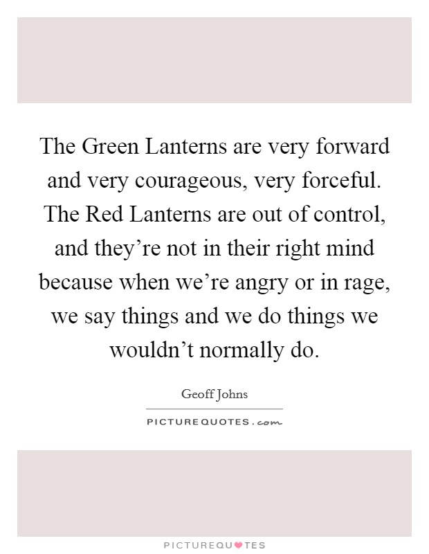 The Green Lanterns are very forward and very courageous, very forceful. The Red Lanterns are out of control, and they're not in their right mind because when we're angry or in rage, we say things and we do things we wouldn't normally do Picture Quote #1