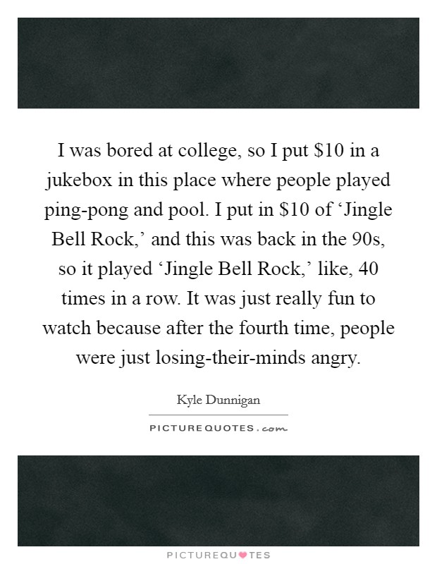 I was bored at college, so I put $10 in a jukebox in this place where people played ping-pong and pool. I put in $10 of 'Jingle Bell Rock,' and this was back in the  90s, so it played 'Jingle Bell Rock,' like, 40 times in a row. It was just really fun to watch because after the fourth time, people were just losing-their-minds angry Picture Quote #1