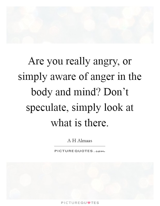 Are you really angry, or simply aware of anger in the body and mind? Don't speculate, simply look at what is there Picture Quote #1