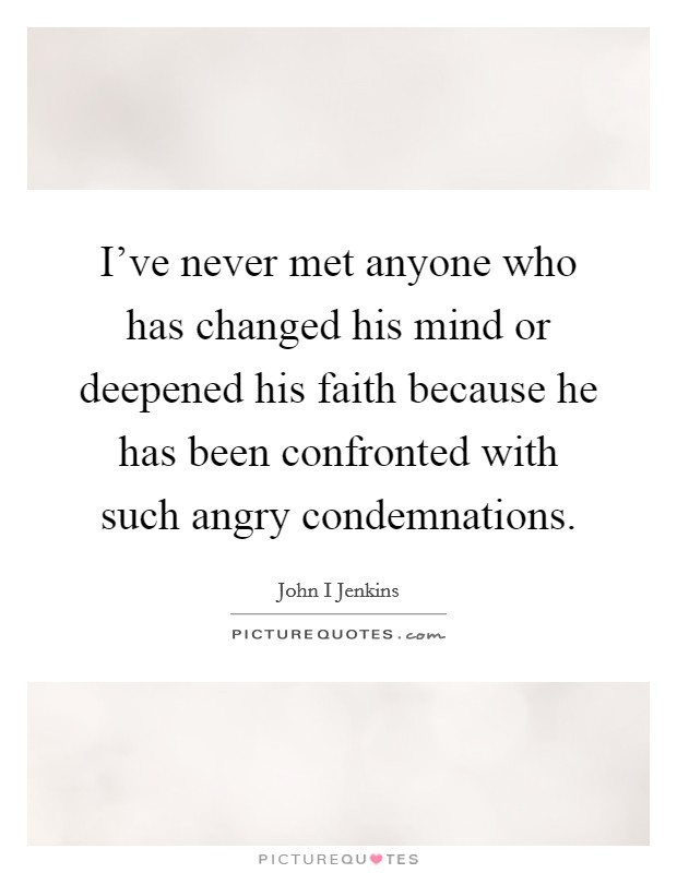 I've never met anyone who has changed his mind or deepened his faith because he has been confronted with such angry condemnations Picture Quote #1