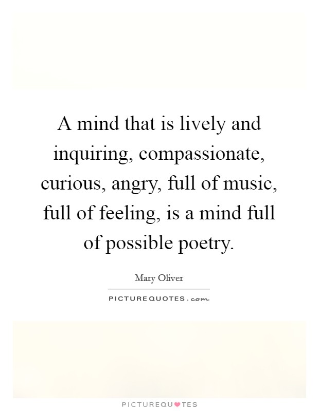 A mind that is lively and inquiring, compassionate, curious, angry, full of music, full of feeling, is a mind full of possible poetry Picture Quote #1