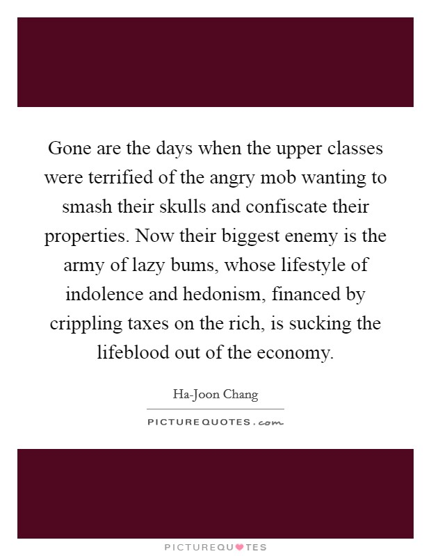 Gone are the days when the upper classes were terrified of the angry mob wanting to smash their skulls and confiscate their properties. Now their biggest enemy is the army of lazy bums, whose lifestyle of indolence and hedonism, financed by crippling taxes on the rich, is sucking the lifeblood out of the economy Picture Quote #1