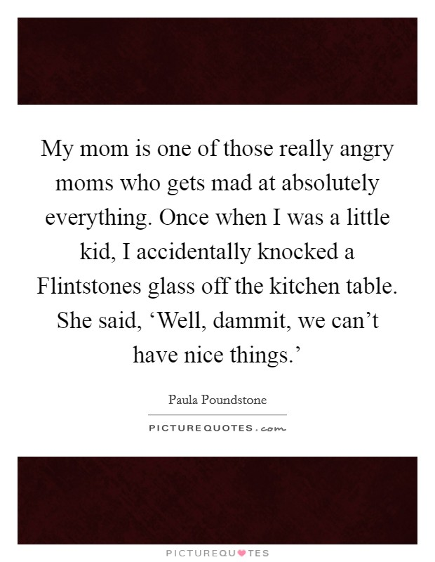 My mom is one of those really angry moms who gets mad at absolutely everything. Once when I was a little kid, I accidentally knocked a Flintstones glass off the kitchen table. She said, 'Well, dammit, we can't have nice things.' Picture Quote #1