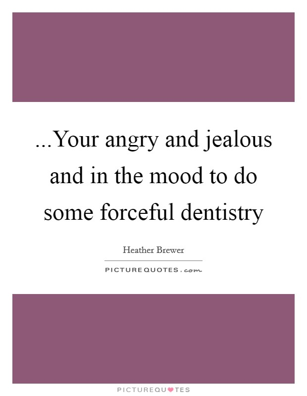 ...Your angry and jealous and in the mood to do some forceful dentistry Picture Quote #1
