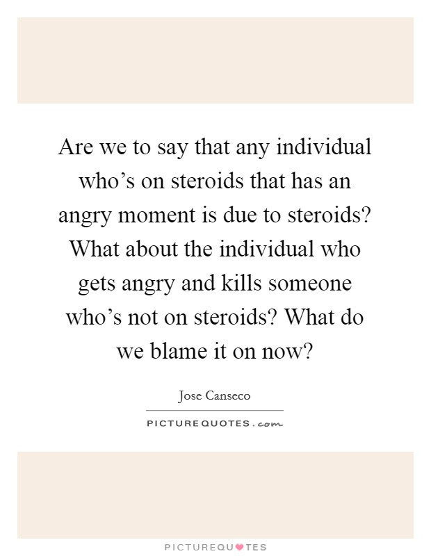 Are we to say that any individual who's on steroids that has an angry moment is due to steroids? What about the individual who gets angry and kills someone who's not on steroids? What do we blame it on now? Picture Quote #1