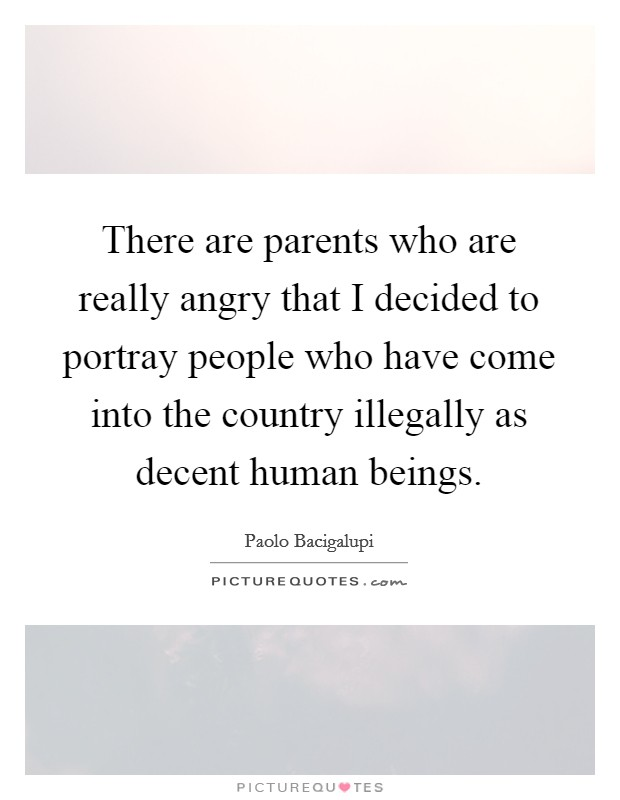 There are parents who are really angry that I decided to portray people who have come into the country illegally as decent human beings Picture Quote #1