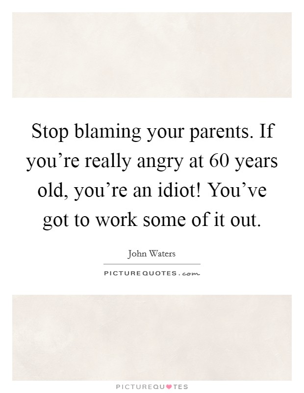 Stop blaming your parents. If you're really angry at 60 years old, you're an idiot! You've got to work some of it out Picture Quote #1