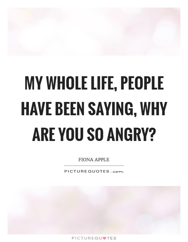 My whole life, people have been saying, Why are you so angry? Picture Quote #1