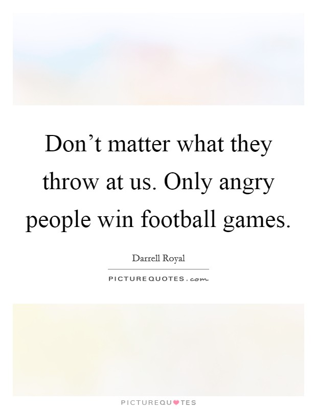 Don't matter what they throw at us. Only angry people win football games Picture Quote #1