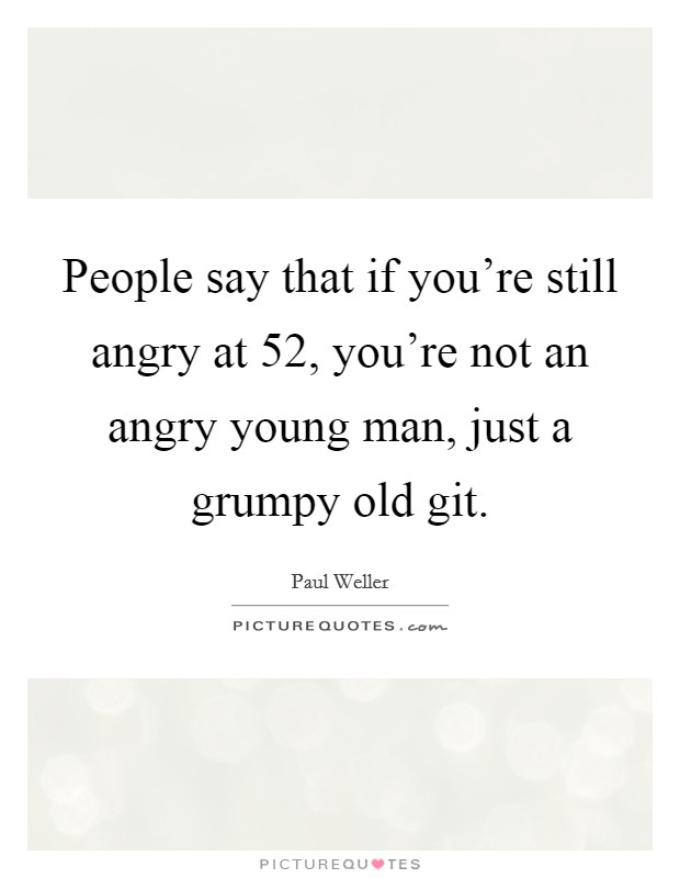 People say that if you're still angry at 52, you're not an angry young man, just a grumpy old git Picture Quote #1