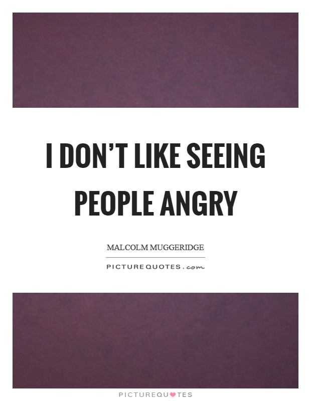 I don't like seeing people angry Picture Quote #1