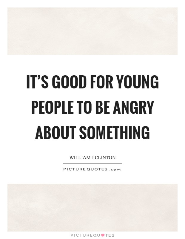 It's good for young people to be angry about something Picture Quote #1