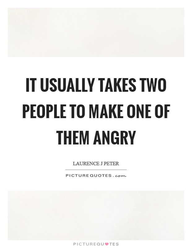 It usually takes two people to make one of them angry Picture Quote #1