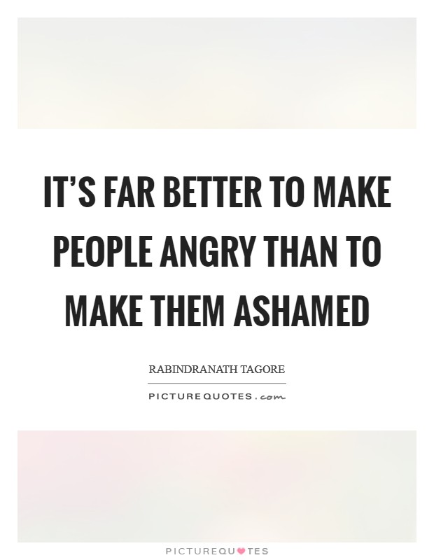 It's far better to make people angry than to make them ashamed Picture Quote #1