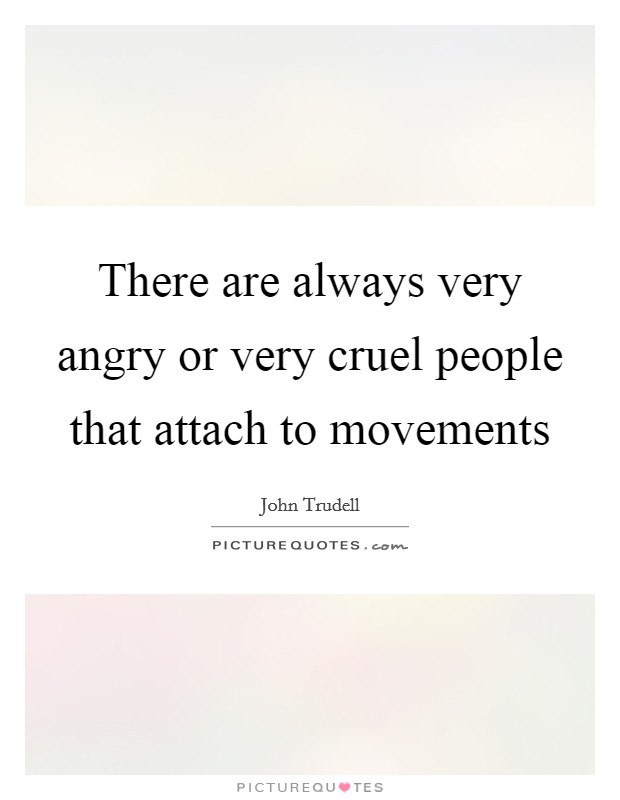 There are always very angry or very cruel people that attach to movements Picture Quote #1