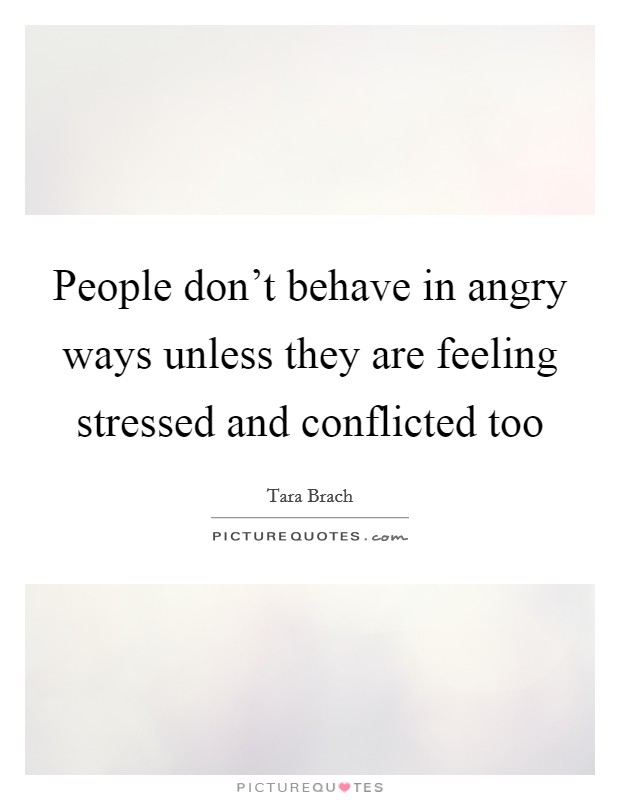 People don't behave in angry ways unless they are feeling stressed and conflicted too Picture Quote #1