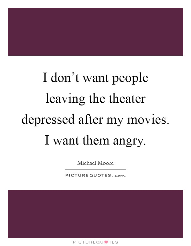 I don't want people leaving the theater depressed after my movies. I want them angry Picture Quote #1