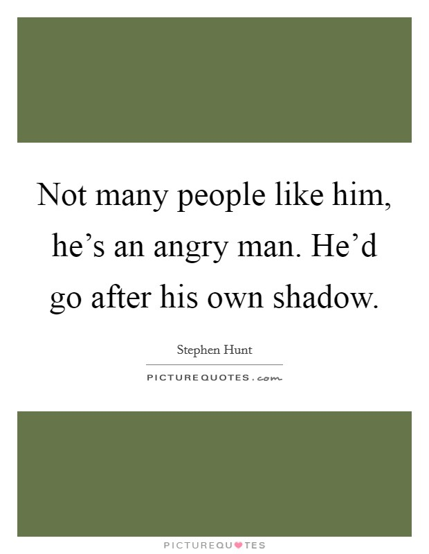 Not many people like him, he's an angry man. He'd go after his own shadow Picture Quote #1