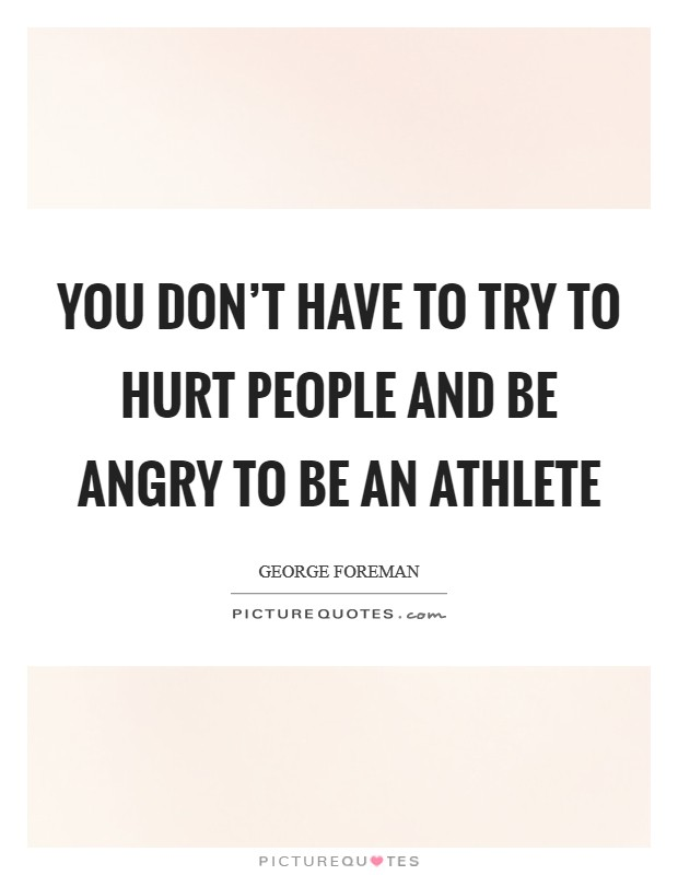 You don't have to try to hurt people and be angry to be an athlete Picture Quote #1