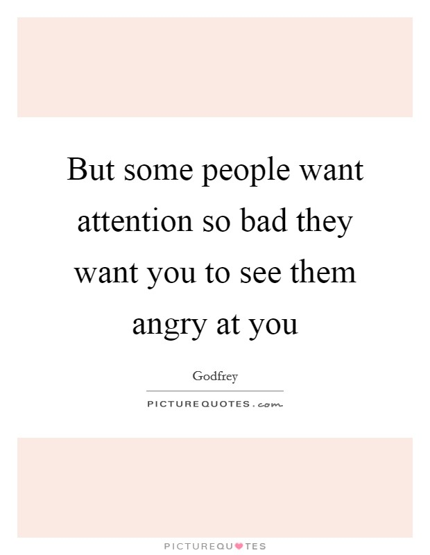 But some people want attention so bad they want you to see them angry at you Picture Quote #1
