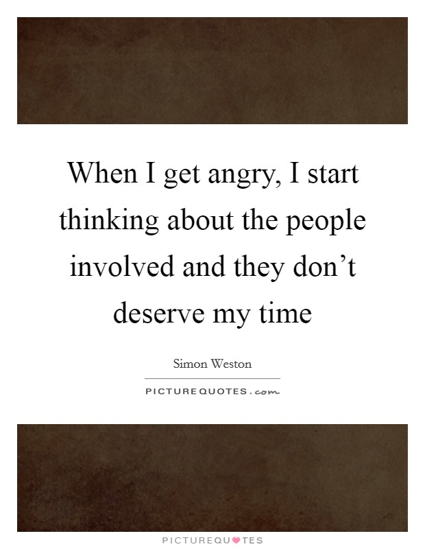 When I get angry, I start thinking about the people involved and they don't deserve my time Picture Quote #1