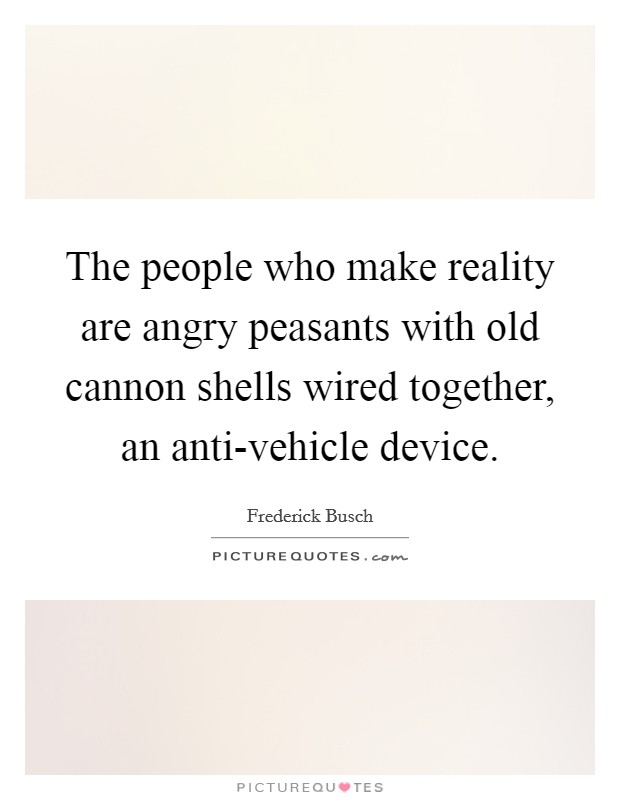 The people who make reality are angry peasants with old cannon shells wired together, an anti-vehicle device Picture Quote #1