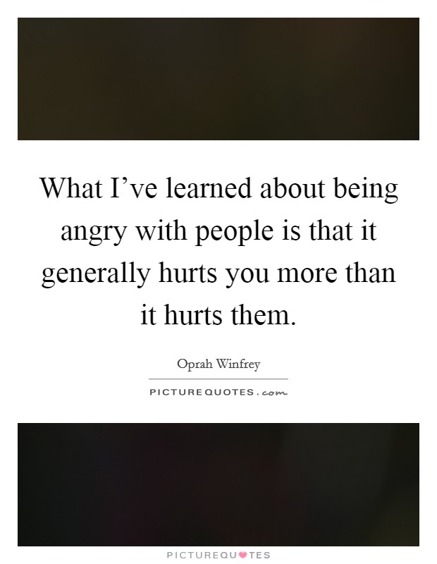 What I've learned about being angry with people is that it generally hurts you more than it hurts them Picture Quote #1