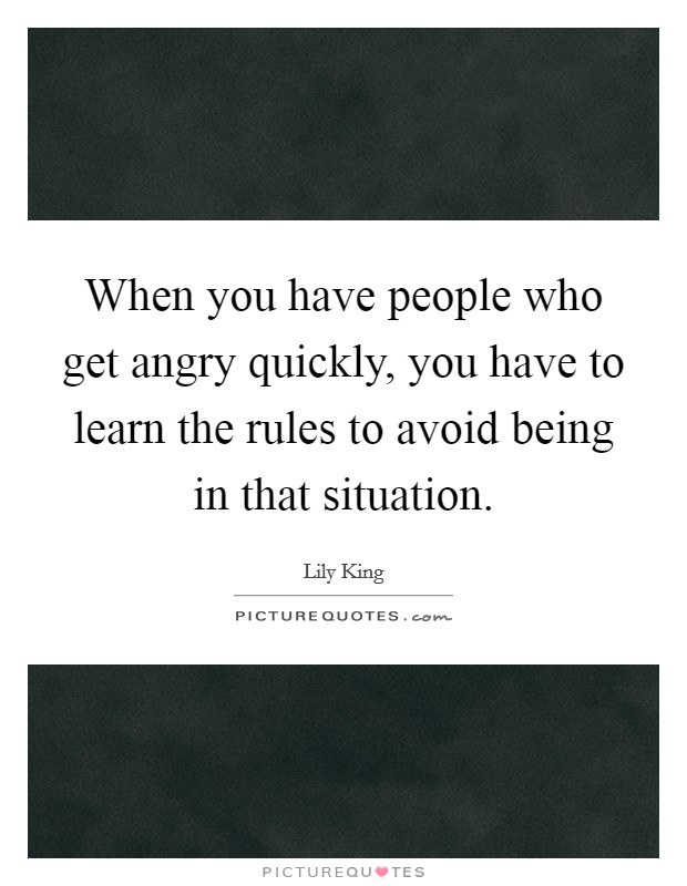 When you have people who get angry quickly, you have to learn the rules to avoid being in that situation Picture Quote #1