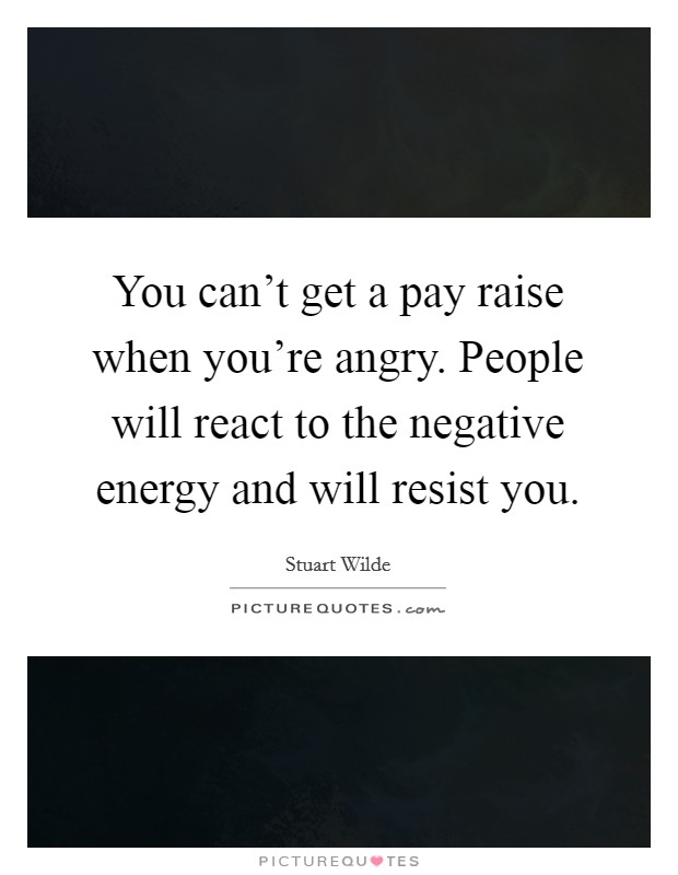 You can't get a pay raise when you're angry. People will react to the negative energy and will resist you Picture Quote #1