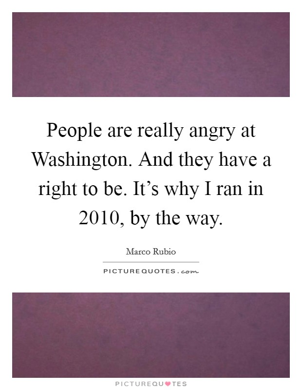 People are really angry at Washington. And they have a right to be. It's why I ran in 2010, by the way Picture Quote #1