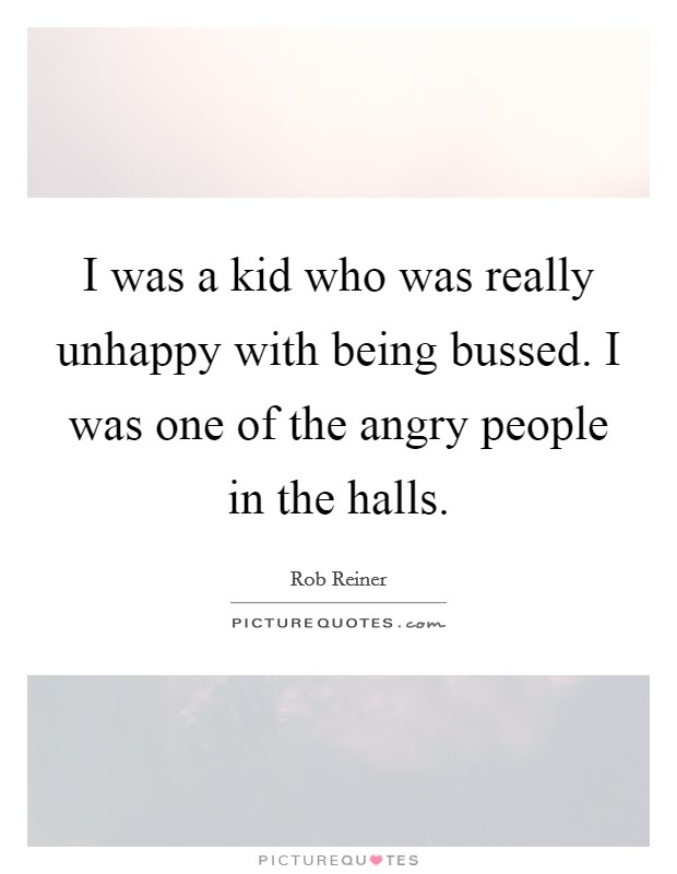 I was a kid who was really unhappy with being bussed. I was one of the angry people in the halls Picture Quote #1
