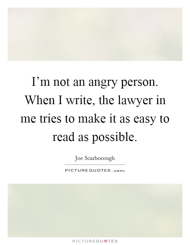 I'm not an angry person. When I write, the lawyer in me tries to make it as easy to read as possible Picture Quote #1