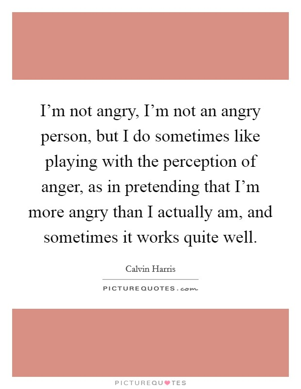 I'm not angry, I'm not an angry person, but I do sometimes like playing with the perception of anger, as in pretending that I'm more angry than I actually am, and sometimes it works quite well Picture Quote #1
