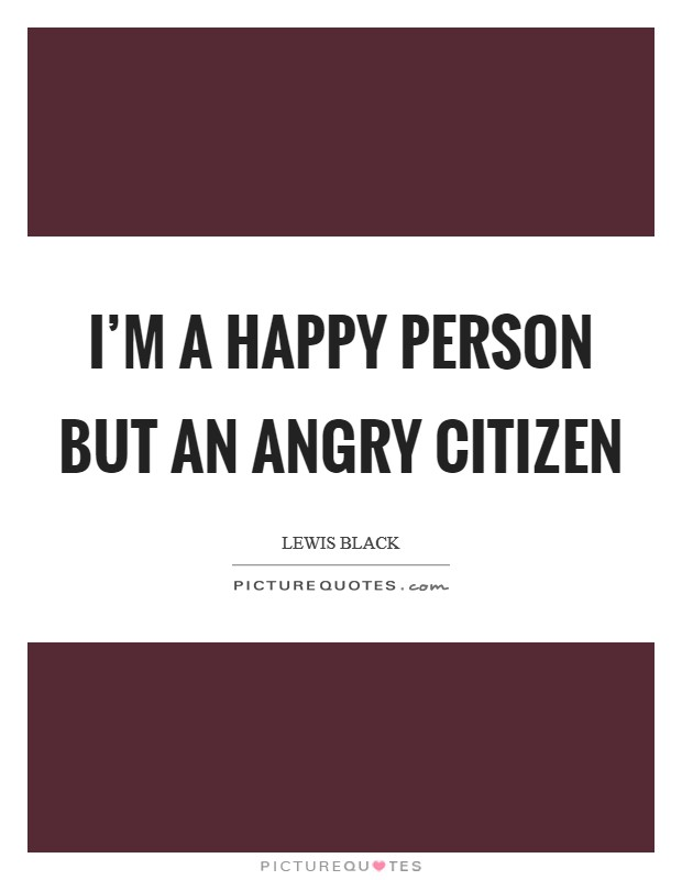 I'm a happy person but an angry citizen Picture Quote #1