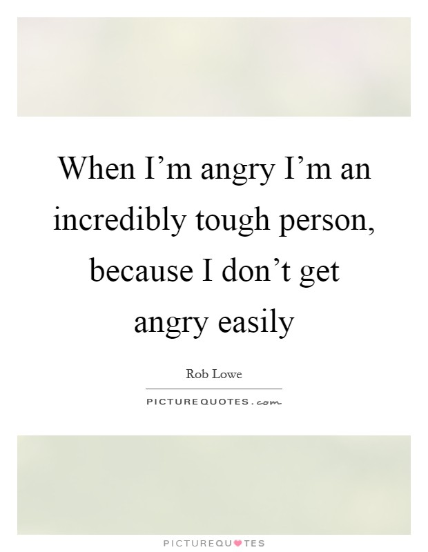 When I'm angry I'm an incredibly tough person, because I don't get angry easily Picture Quote #1