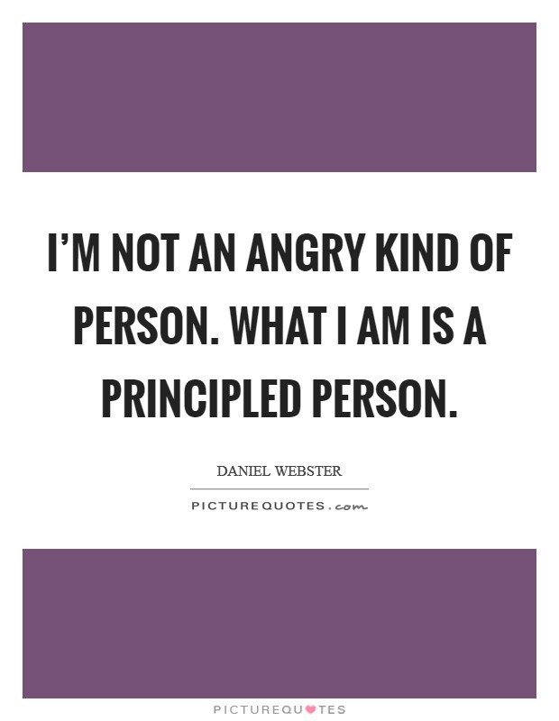 I'm not an angry kind of person. What I am is a principled person Picture Quote #1