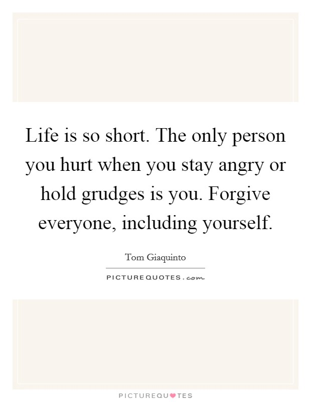 Life is so short. The only person you hurt when you stay angry or hold grudges is you. Forgive everyone, including yourself Picture Quote #1
