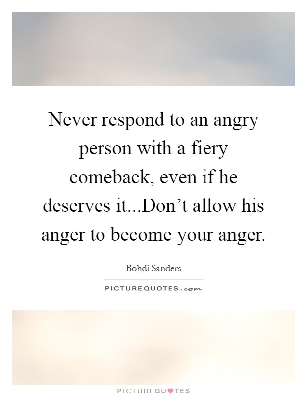 Never respond to an angry person with a fiery comeback, even if he deserves it...Don't allow his anger to become your anger Picture Quote #1