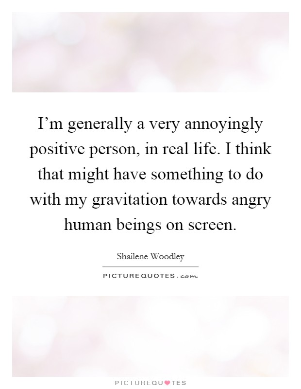 I'm generally a very annoyingly positive person, in real life. I think that might have something to do with my gravitation towards angry human beings on screen Picture Quote #1