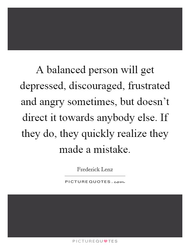 A balanced person will get depressed, discouraged, frustrated and angry sometimes, but doesn't direct it towards anybody else. If they do, they quickly realize they made a mistake Picture Quote #1