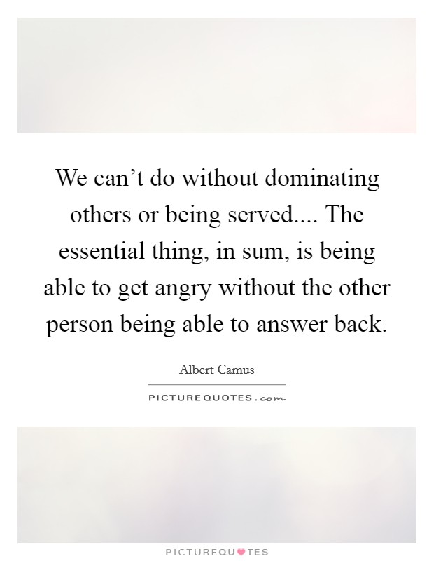 We can't do without dominating others or being served.... The essential thing, in sum, is being able to get angry without the other person being able to answer back Picture Quote #1