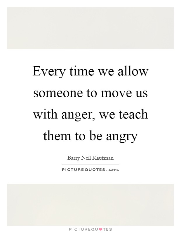 Every time we allow someone to move us with anger, we teach them to be angry Picture Quote #1