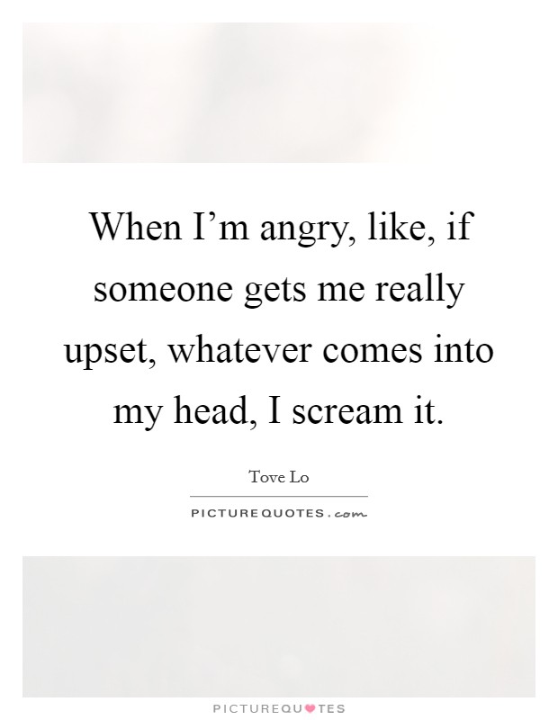 When I'm angry, like, if someone gets me really upset, whatever comes into my head, I scream it Picture Quote #1